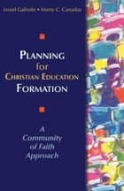 Planning for Christian Education Formation - A Community of Faith Approach ebook by Marty C. Canaday, Israel Galindo