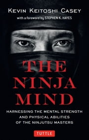 The Ninja Mind - Harnessing the Mental Strength and Physical Abilities of the Ninjutsu Masters ebook by Kevin Keitoshi Casey,Stephen K. Hayes