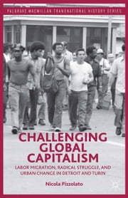 Challenging Global Capitalism - Labor Migration, Radical Struggle, and Urban Change in Detroit and Turin ebook by N. Pizzolato