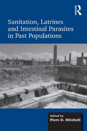 Sanitation, Latrines and Intestinal Parasites in Past Populations ebook by Piers D. Mitchell
