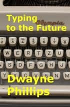 Typing to the Future ebook by Dwayne Phillips