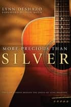 More Precious Than Silver: The God Stories Behind the Songs of Lynn DeShazo ebook by Lynn DeShazo