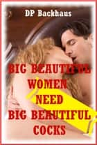 Big Beautiful Women Need Big Beautiful Cocks! ebook by DP Backhaus