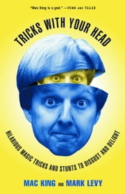 Tricks with Your Head - Hilarious Magic Tricks and Stunts to Disgust and Delight ebook by Mac King,Mark Levy