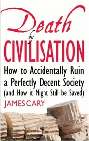 Death By Civilisation: How to Accidently Ruin a Perfectly Decent Society (and How it Might Still be Saved) ebook by James Cary