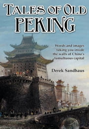 Tales of Old Peking: Inside the Walls of China's Tumultuous Capital ebook by Sandhaus, Derek