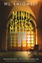 Mind Drives Matter - Unconventional Truth Series, #2 ebook by WL Knightly
