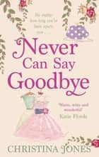 Never Can Say Goodbye eBook by Christina Jones