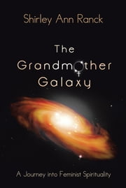 The Grandmother Galaxy - A Journey into Feminist Spirituality ebook by Shirley Ann Ranck