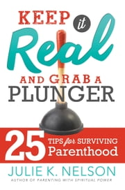 Keep it Real and Grab a Plunger - 25 Tips for Surviving Parenthood ebook by Julie K. Nelson