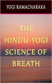 The Hindu-Yogi Science of Breath - A Complete Manual of the oriental Breathing Philosophy of Physical, Mental, Psychic and Spiritual Development. ebook by Yogi Ramacharaka