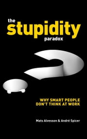 The Stupidity Paradox: Why Smart People Don't Think at Work ebook by Mats Alvesson