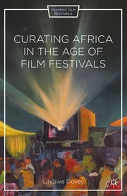 Curating Africa in the Age of Film Festivals ebook by Lindiwe Dovey