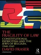 The Fragility of Law - Constitutional Patriotism and the Jews of Belgium, 1940–1945 ebook by David Fraser