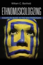 Ethnomusicologizing - Essays on Music in the New Paradigms ebook by Bill Banfield
