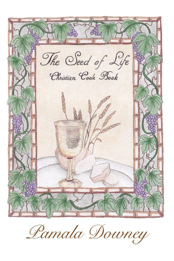 The Seed of Life: Christian Cook Book ebook by Pamala Downey