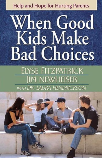 When Good Kids Make Bad Choices - Help and Hope for Hurting Parents ebook by Elyse Fitzpatrick,James Newheiser,Laura Hendrickson