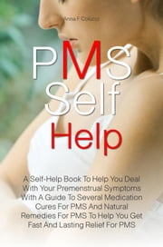 PMS Self Help - A Self-Help Book To Help You Deal With Your Premenstrual Symptoms With A Guide To Several Medication Cures For PMS And Natural Remedies For PMS To Help You Get Fast And Lasting Relief For PMS ebook by Anna F. Colucci
