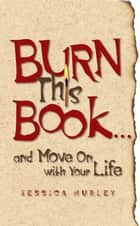 Burn This Book . . . and Move On with Your Life ebook by Jessica Hurley