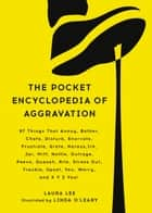 The Pocket Encyclopedia of Aggravation - 97 Things That Annoy, Bother, Chafe, Disturb, Enervate, Frustrate, Grate, Harass, Irk, Jar, Miff, Nettle, Outrage, Peeve, Quassh, Rile, Stress Out, Trouble, Upset, Vex, Worry, and X Y Z You! ebook by Laura Lee, Linda O'Leary