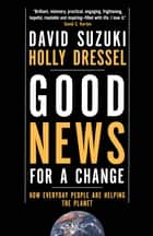 Good News For a Change - How Everyday People are Helping the Planet eBook by Holly Dressel, David Suzuki