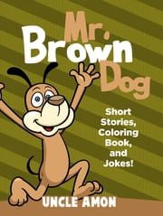 Mr. Brown Dog: Short Stories, Coloring Book, and Jokes! ebook by Uncle Amon