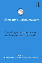 Affirmative Action Matters - Creating opportunities for students around the world ebook by Laura Dudley Jenkins,Michele S. Moses
