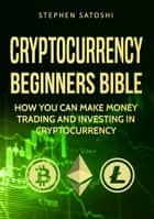 Cryptocurrency: Beginners Bible - How You Can Make Money Trading and Investing in Cryptocurrency like Bitcoin, Ethereum and altcoins ebook by Stephen Satoshi