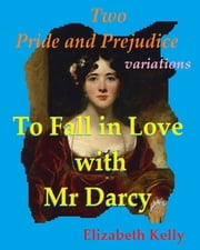 To Fall in Love with Mr Darcy: Two Pride and Prejudice variations ebook by Elizabeth Kelly