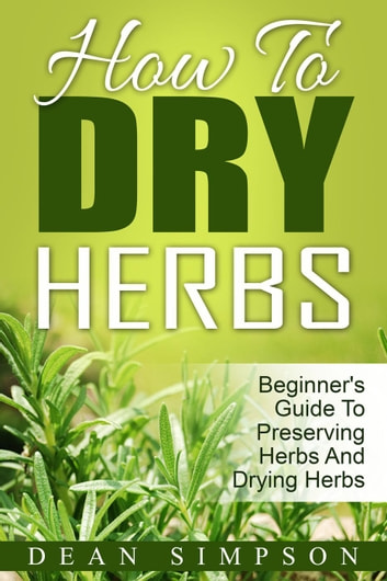 How To Dry Herbs: Beginner's Guide To Preserving Herbs And Drying Herbs ebook by Dean Simpson
