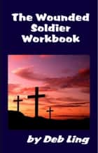 The Wounded Soldier Workbook ebook by Deb Ling