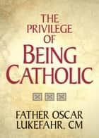 The Privilege of Being Catholic ebook by Lukefahr, Oscar