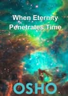 When Eternity Penetrates Time ebook by Osho,Osho International Foundation