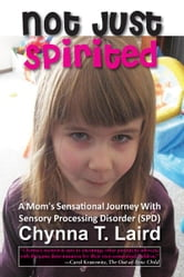 Not Just Spirited - A Mom's Sensational Journey with Sensory Processing Disorder (SPD) ebook by Chynna T. Laird