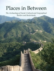 Places in Between - The Archaeology of Social, Cultural and Geographical Borders and Borderlands ebook by David Mullin