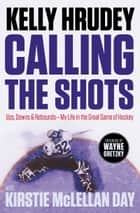 Calling the Shots - Ups, Downs and Rebounds – My Life in the Great Game of Hockey ebook by Kelly Hrudey, Kirstie McLellan Day