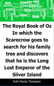 The Royal Book of Oz: In which the Scarecrow goes to search for his family tree and discovers that he is the Long Lost Emperor of the Silver Island ebook by Ruth Plumly Thompson,L. Frank (Lyman Frank) Baum