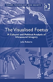 The Visualised Foetus - A Cultural and Political Analysis of Ultrasound Imagery ebook by Dr Julie Roberts,Dr Ross Abbinnett