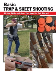 Basic Trap & Skeet Shooting - All the Skills and Gear You Need to Get Started ebook by Sherrye Landrum,Dick Rein,Alan Wycheck