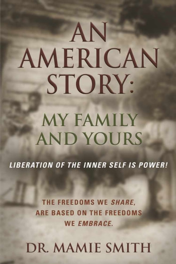 AN AMERICAN STORY: MY FAMILY AND YOURS - Liberation of the Inner Self is Power ebook by Dr Mamie Smith