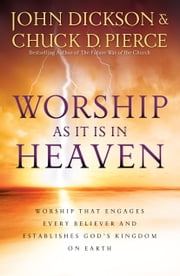 Worship As It Is In Heaven - Worship That Engages Every Believer and Establishes God's Kingdom on Earth ebook by John Dickson,Chuck D. Pierce