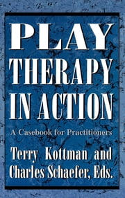 Play Therapy in Action - A Casebook for Practitioners ebook by Terry Kottman, Charles Schaefer, Ann Jernberg,...