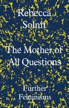 The Mother of All Questions - Further Feminisms ebook by Rebecca Solnit