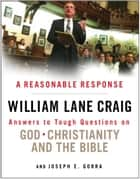 A Reasonable Response - Answers to Tough Questions on God, Christianity, and the Bible ebook by William Lane Craig, Gorra Joseph E.