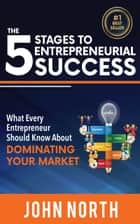 The 5 Stages To Entrepreneurial Success: What Every Entrepreneur Should Know About Dominating Your Market ebook by John North