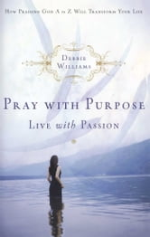 Pray with Purpose, Live with Passion - How Praising God A to Z Will Transform Your Life ebook by Debbie Williams