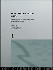Who Will Mind the Baby? - Geographies of Childcare and Working Mothers ebook by Kim England