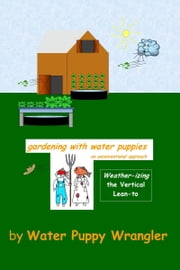 Gardening With Water Puppies, An Unconventional Approach: Weather-izing the Lean-To ebook by Water Puppy Wrangler