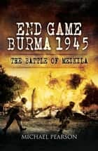 End Game Burma 1945 - Slim's Masterstroke at Meikila ebook by Michael Pearson