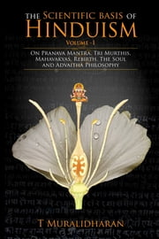 The Scientific Basis of Hinduism - Volume I - On Pranava Mantra, Tri Murthis, Mahavakyas, Rebirth, The Soul and Advaitha Philosophy ebook by T Muralidharan